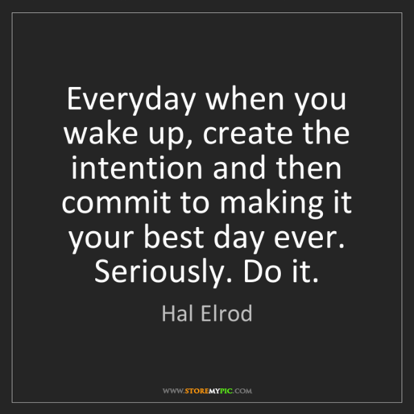 Hal Elrod: Everyday when you wake up, create the intention and then...
