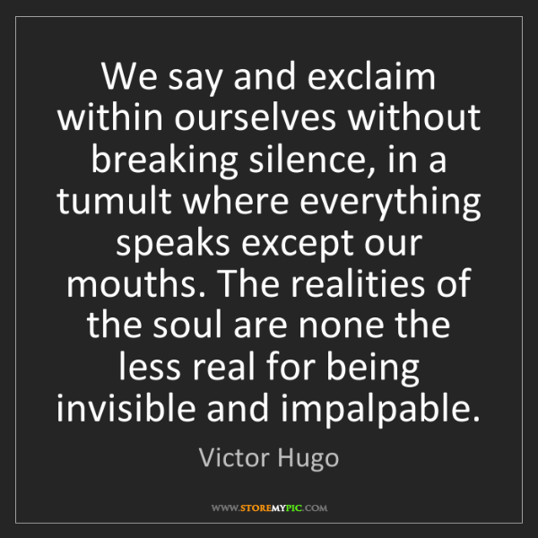 Victor Hugo: We say and exclaim within ourselves without breaking...