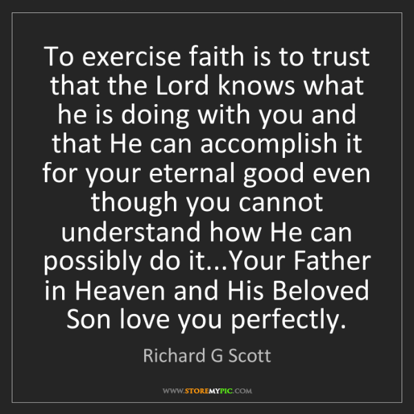 Richard G Scott: To exercise faith is to trust that the Lord knows what...