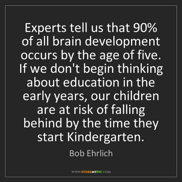Bob Ehrlich: Experts tell us that 90% of all brain development occurs...
