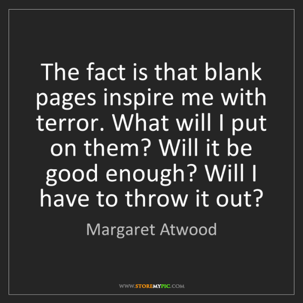 Margaret Atwood: The fact is that blank pages inspire me with terror....
