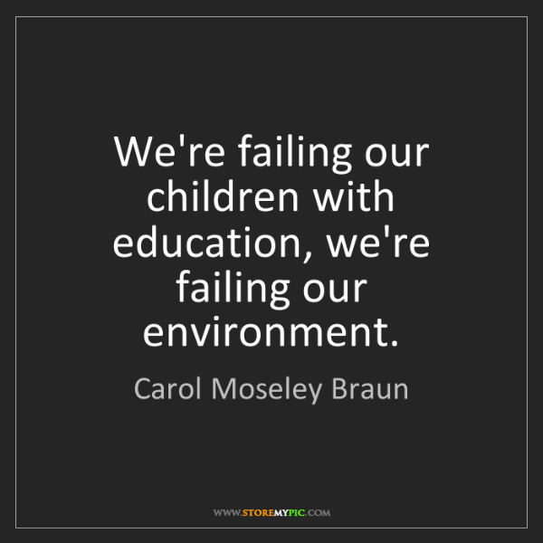 Carol Moseley Braun: We're failing our children with education, we're failing...