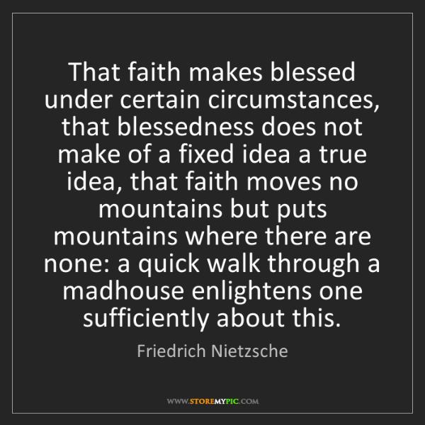 Friedrich Nietzsche: That faith makes blessed under certain circumstances,...