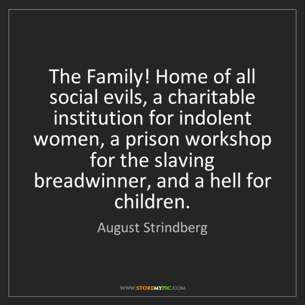 August Strindberg: The Family! Home of all social evils, a charitable institution...