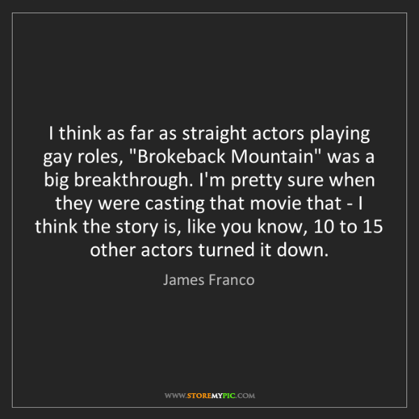 James Franco: I think as far as straight actors playing gay roles,...