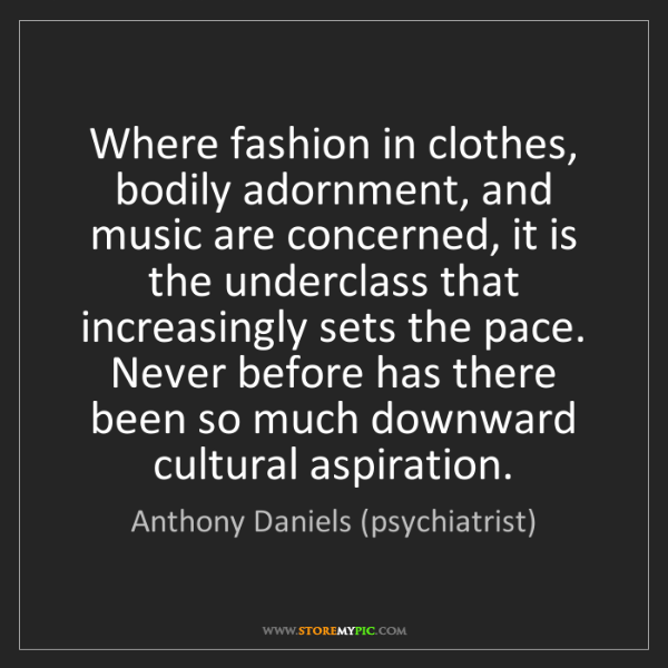 Anthony Daniels (psychiatrist): Where fashion in clothes, bodily adornment, and music...