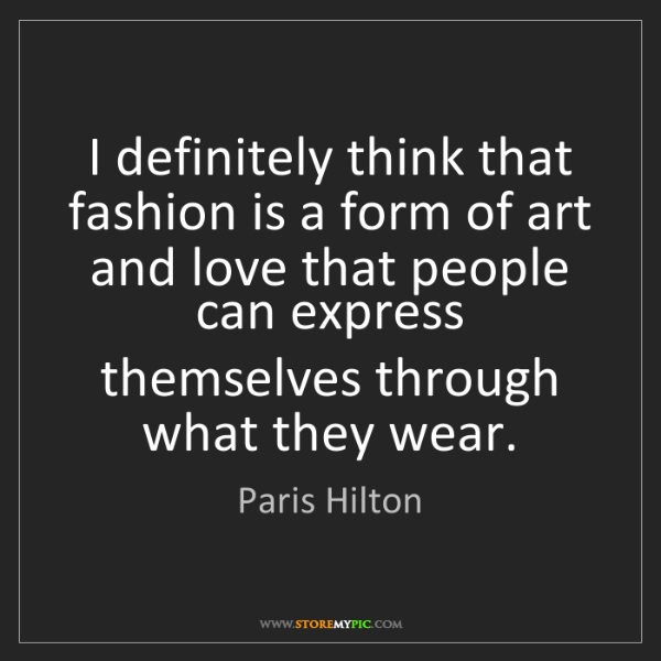 Paris Hilton: I definitely think that fashion is a form of art and...
