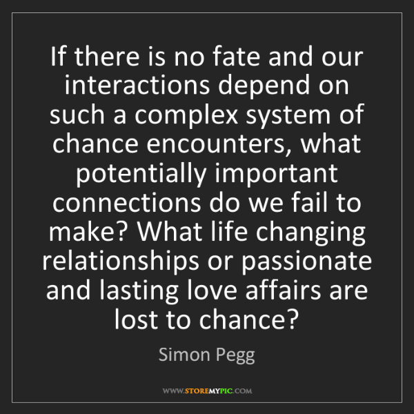 Simon Pegg: If there is no fate and our interactions depend on such...