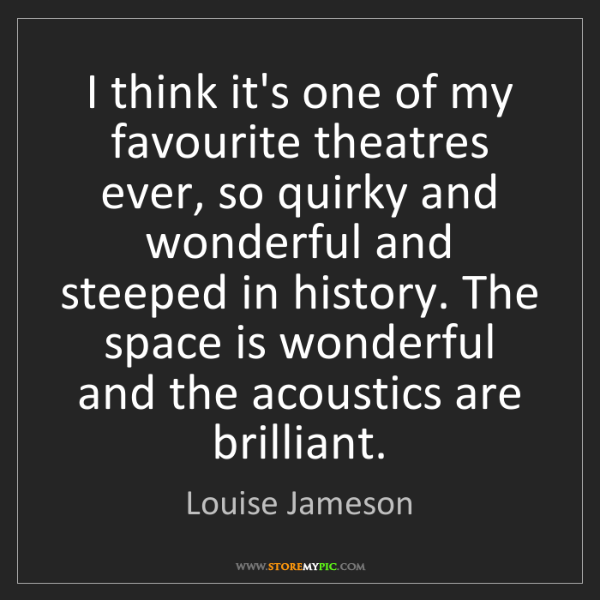Louise Jameson: I think it's one of my favourite theatres ever, so quirky...
