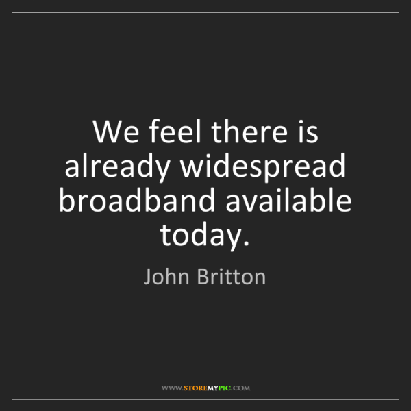 John Britton: We feel there is already widespread broadband available...