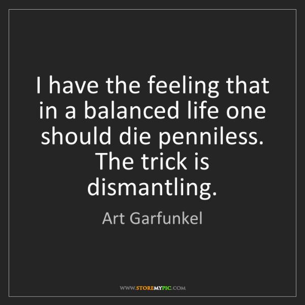 Art Garfunkel: I have the feeling that in a balanced life one should...
