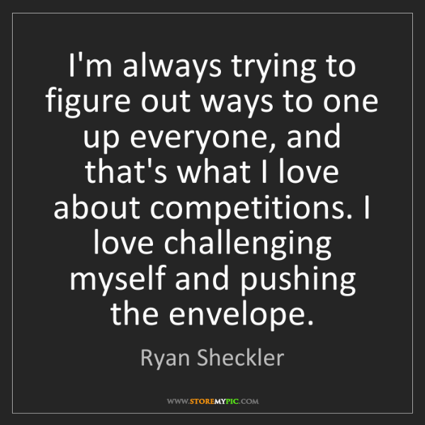 Ryan Sheckler: I'm always trying to figure out ways to one up everyone,...