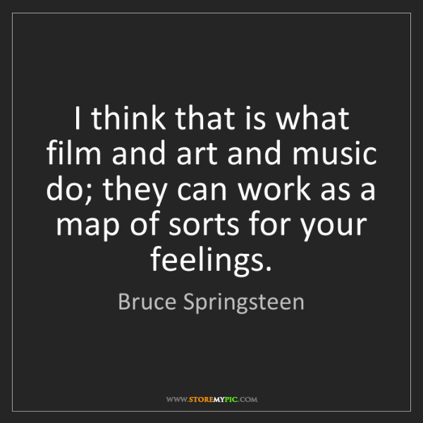 Bruce Springsteen: I think that is what film and art and music do; they...