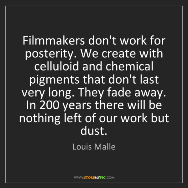 Louis Malle: Filmmakers don't work for posterity. We create with celluloid...