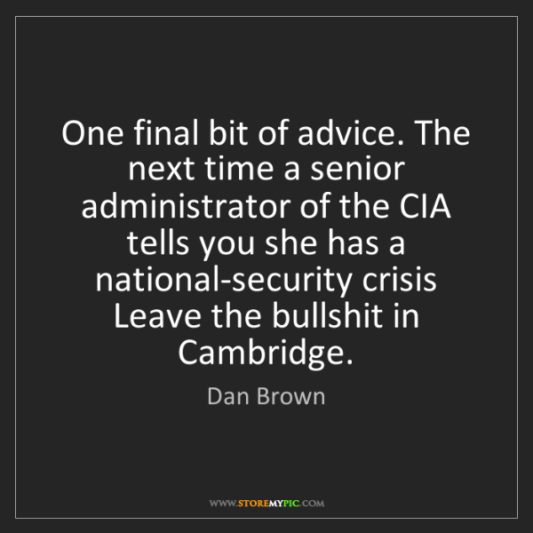 Dan Brown: One final bit of advice. The next time a senior administrator...