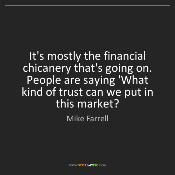 Mike Farrell: It's mostly the financial chicanery that's going on....