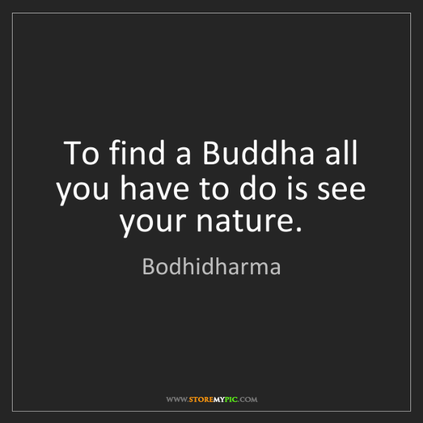 Bodhidharma: To find a Buddha all you have to do is see your nature.