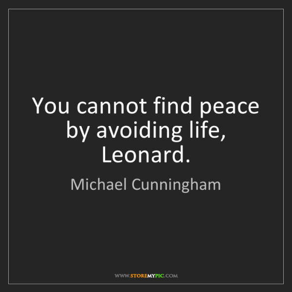 Michael Cunningham: You cannot find peace by avoiding life, Leonard.