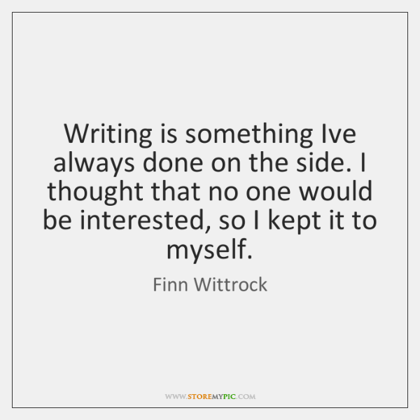 Writing is something Ive always done on the side. I thought that ...