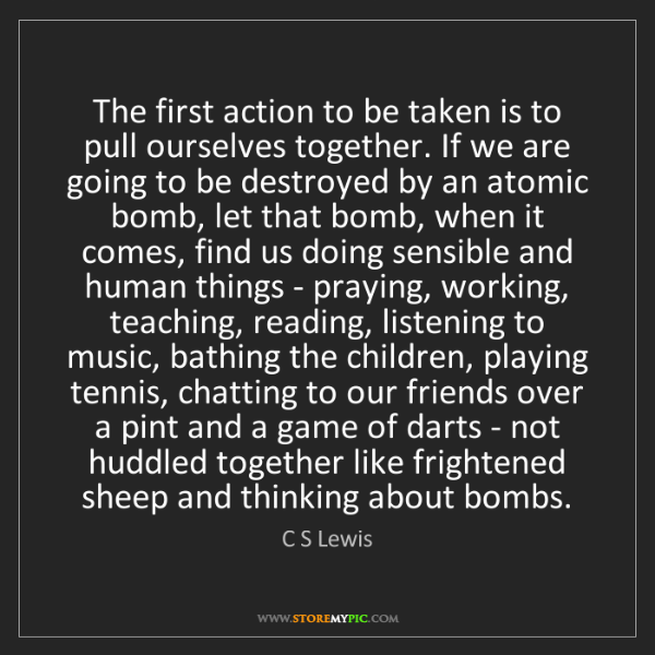 C S Lewis: The first action to be taken is to pull ourselves together....