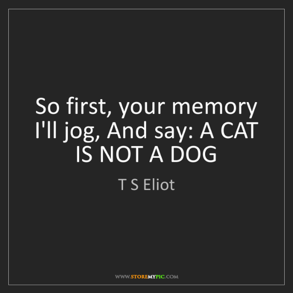 T S Eliot: So first, your memory I'll jog, And say: A CAT IS NOT...