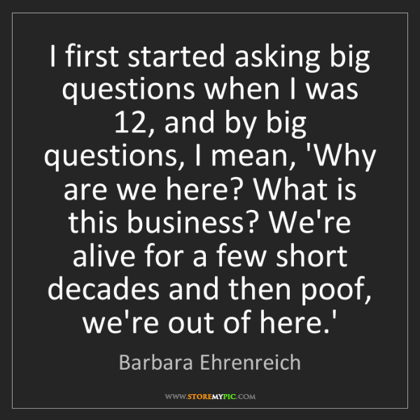 Barbara Ehrenreich: I first started asking big questions when I was 12, and...