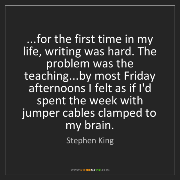 Stephen King: ...for the first time in my life, writing was hard. The...
