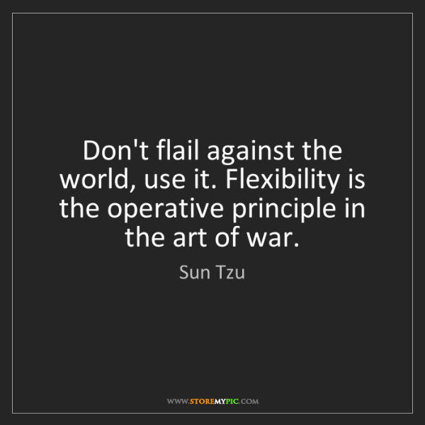 Sun Tzu: Don't flail against the world, use it. Flexibility is...