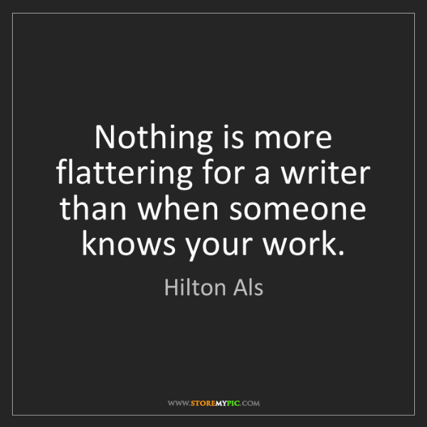 Hilton Als: Nothing is more flattering for a writer than when someone...