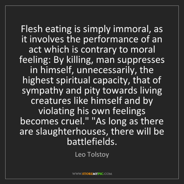 Leo Tolstoy: Flesh eating is simply immoral, as it involves the performance...