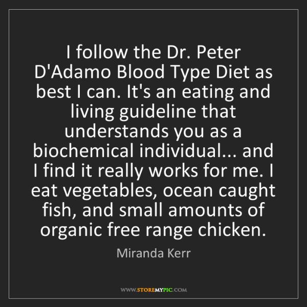 Miranda Kerr: I follow the Dr. Peter D'Adamo Blood Type Diet as best...