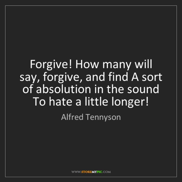 Alfred Tennyson: Forgive! How many will say, forgive, and find A sort...