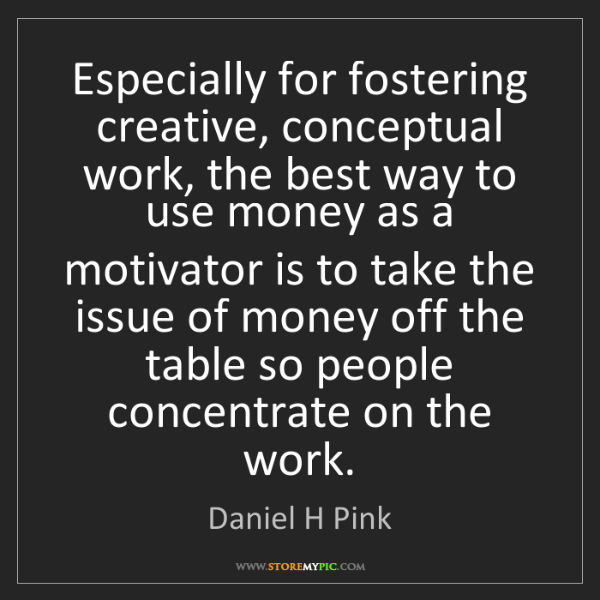 Daniel H Pink: Especially for fostering creative, conceptual work, the...