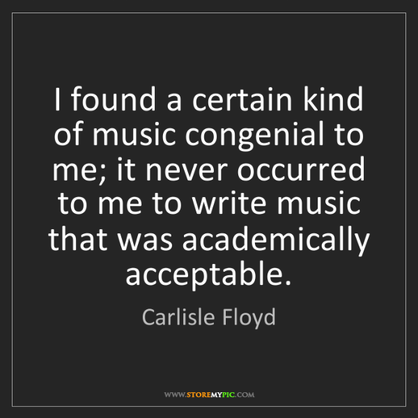 Carlisle Floyd: I found a certain kind of music congenial to me; it never...