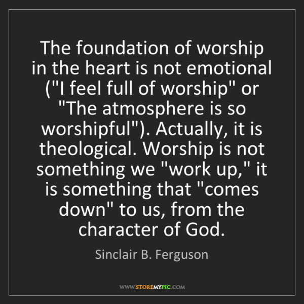 Sinclair B. Ferguson: The foundation of worship in the heart is not emotional...