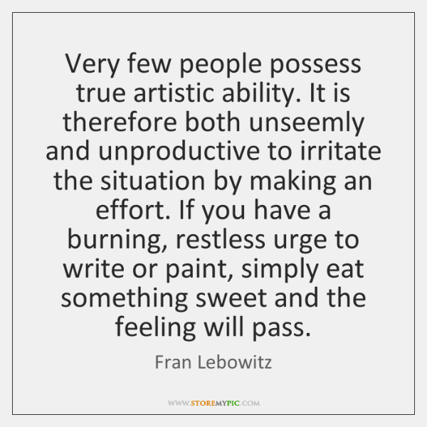 Very few people possess true artistic ability. It is therefore both unseemly ...