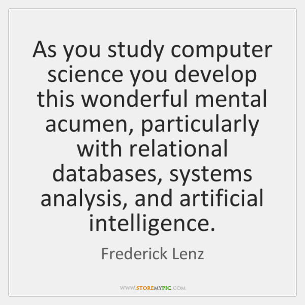 As you study computer science you develop this wonderful mental acumen, particularly ...