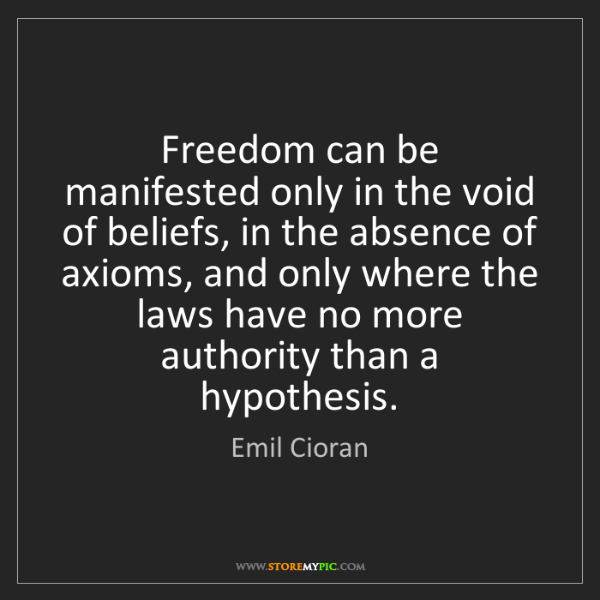 Emil Cioran: Freedom can be manifested only in the void of beliefs,...