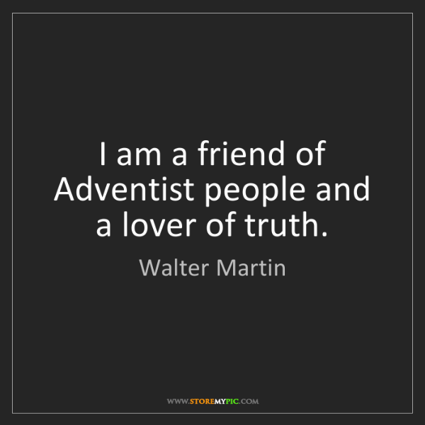 Walter Martin: I am a friend of Adventist people and a lover of truth.