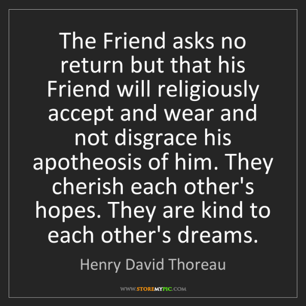 Henry David Thoreau: The Friend asks no return but that his Friend will religiously...