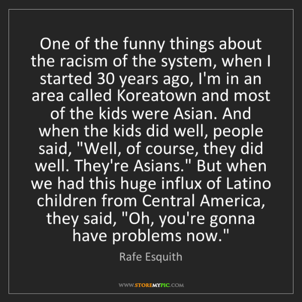 Rafe Esquith: One of the funny things about the racism of the system,...