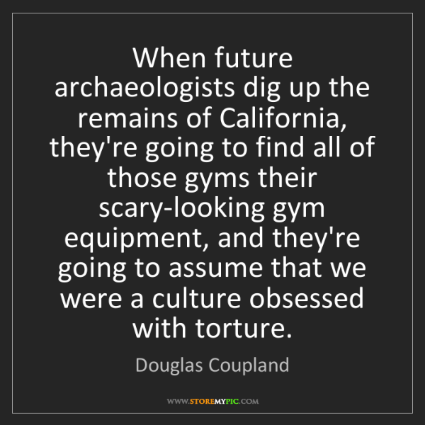Douglas Coupland: When future archaeologists dig up the remains of California,...