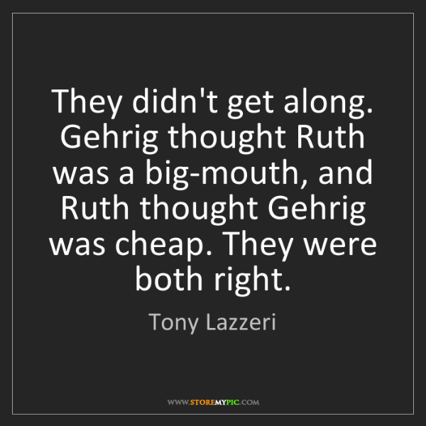 Tony Lazzeri: They didn't get along. Gehrig thought Ruth was a big-mouth,...