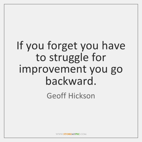 If you forget you have to struggle for improvement you go backward.