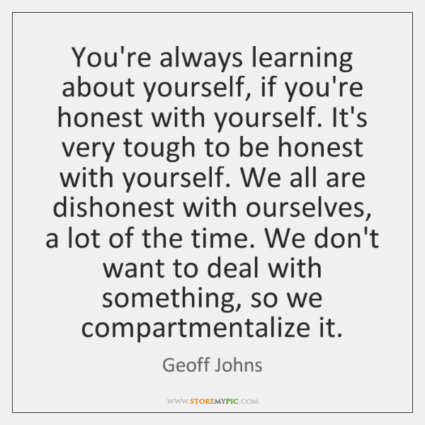 You're always learning about yourself, if you're honest with yourself. It's very ...