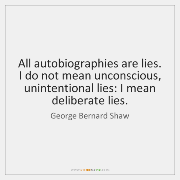 All autobiographies are lies. I do not mean unconscious, unintentional lies: I ...