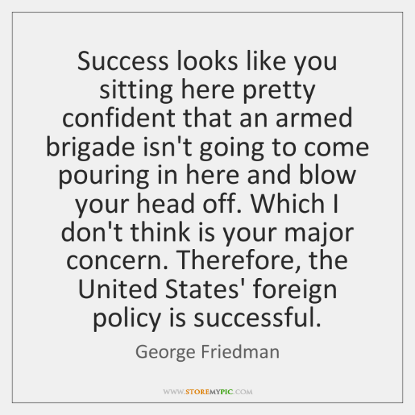Success looks like you sitting here pretty confident that an armed brigade ...