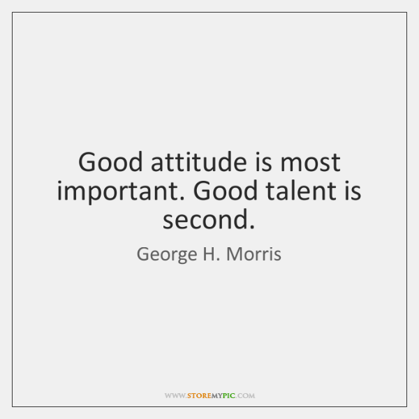 Good attitude is most important. Good talent is second.