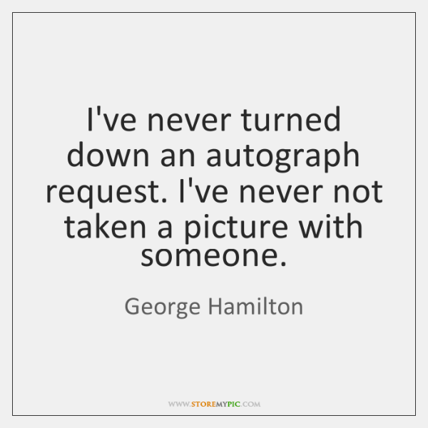 I've never turned down an autograph request. I've never not taken a ...