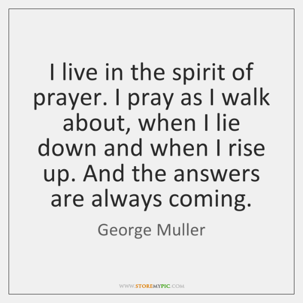 I live in the spirit of prayer. I pray as I walk ...